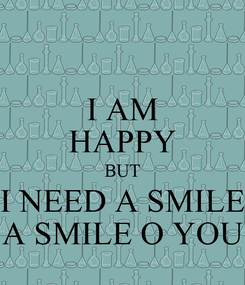 Poster: I AM HAPPY BUT I NEED A SMILE A SMILE O YOU