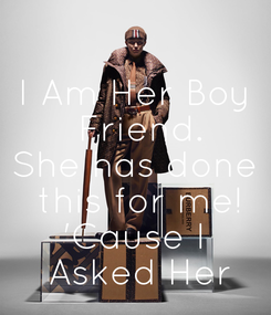 Poster: I Am Her Boy  Friend. She has done  this for me! 'Cause I  Asked Her
