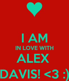 Poster:  I AM IN LOVE WITH ALEX  DAVIS! <3 :)