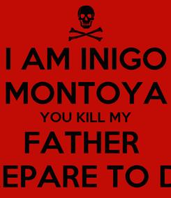 Poster: I AM INIGO MONTOYA YOU KILL MY FATHER  PREPARE TO DIE