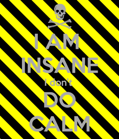 Poster: I AM  INSANE I don't  DO CALM