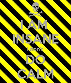 Poster: I AM  INSANE I don't  DO CALM