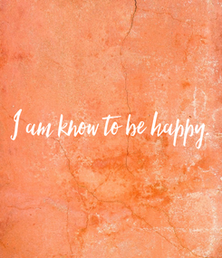 Poster: I am know to be happy.