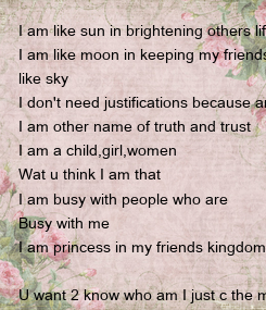 Poster: I am like sun in brightening others life I am like moon in keeping my friends like sky I don't need justifications because am the judge in my court I am other name of