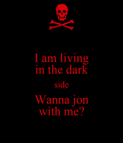 Poster: I am living in the dark side Wanna jon with me?