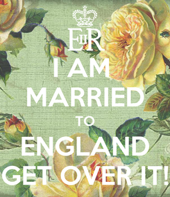 Poster: I AM  MARRIED TO ENGLAND GET OVER IT!