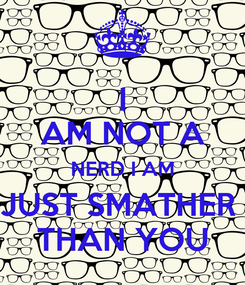 Poster: I AM NOT A NERD I AM JUST SMATHER  THAN YOU