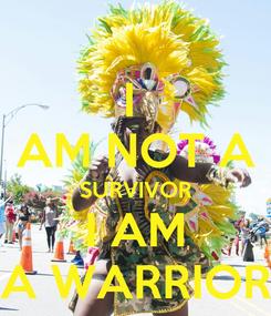 Poster: I  AM NOT A SURVIVOR I AM A WARRIOR