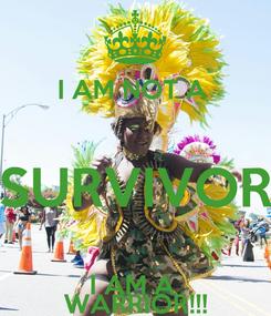 Poster:  I AM NOT A  SURVIVOR I AM A  WARRIOR!!!