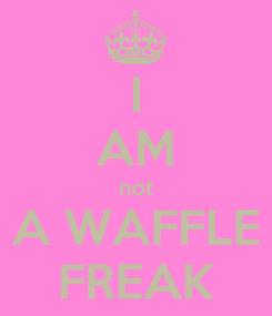 Poster: I AM not A WAFFLE FREAK