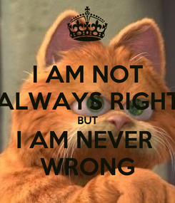Poster: I AM NOT ALWAYS RIGHT BUT I AM NEVER  WRONG