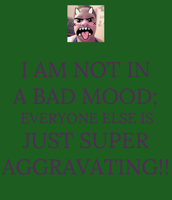 Poster: I AM NOT IN A BAD MOOD; EVERYONE ELSE IS JUST SUPER AGGRAVATING!!