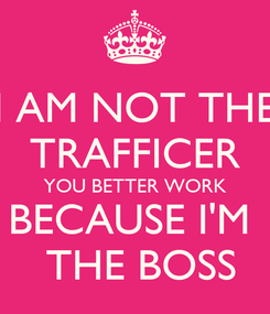 Poster: I AM NOT THE TRAFFICER YOU BETTER WORK BECAUSE I'M   THE BOSS
