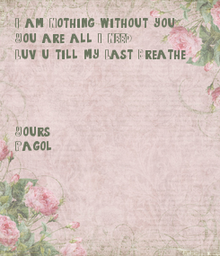 Poster: I am Nothing without you, You are all I NEED Luv u till my Last Breathe     Yours, Pagol