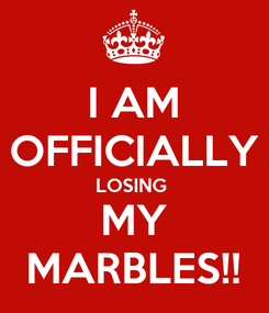 Poster: I AM OFFICIALLY LOSING  MY MARBLES!!