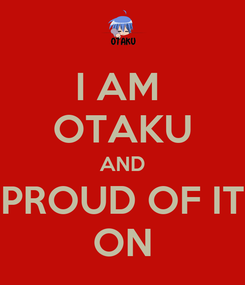 Poster: I AM  OTAKU AND PROUD OF IT ON