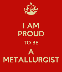 Poster: I AM PROUD TO BE A METALLURGIST