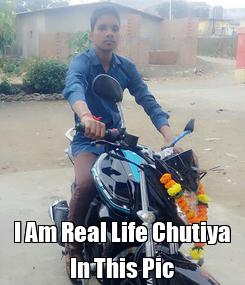 Poster:  I Am Real Life Chutiya In This Pic