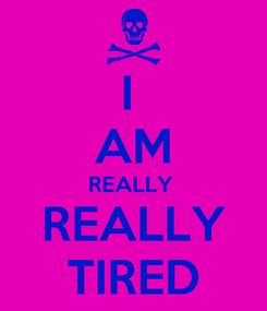 Poster: I  AM REALLY  REALLY TIRED