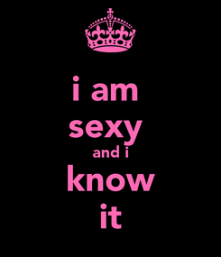 Poster: i am  sexy  and i know it