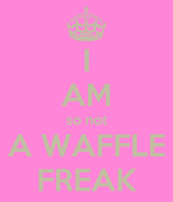 Poster: I AM so not A WAFFLE FREAK