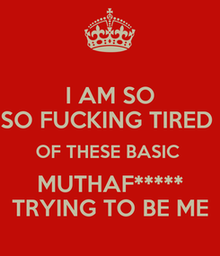 Poster: I AM SO SO FUCKING TIRED  OF THESE BASIC  MUTHAF***** TRYING TO BE ME
