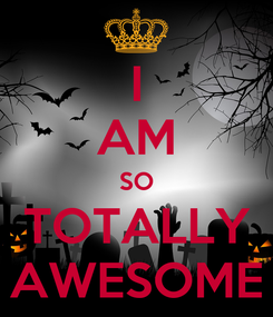 Poster: I AM SO TOTALLY AWESOME