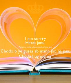 Poster: I am sorrry Hazat janu  Patjao na meku plisssssssssh shona janu Chodo b ye gussa ab mann jao na janu Chudu hug me na
