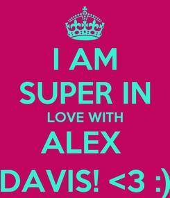 Poster: I AM SUPER IN LOVE WITH ALEX  DAVIS! <3 :)