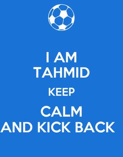 Poster: I AM TAHMID KEEP CALM AND KICK BACK