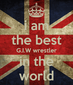 Poster: i am the best G.I.W wrestler in the world