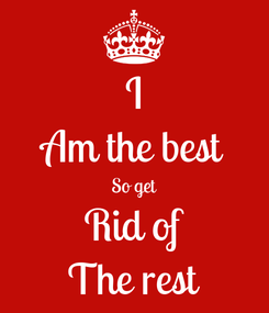 Poster: I Am the best So get Rid of The rest