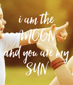 Poster: i am the MOON and you are my SUN