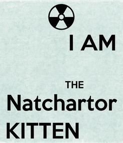 Poster:           I AM           THE Natchartor        KITTEN            )