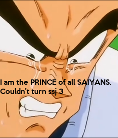 Poster: I am the PRINCE of all SAIYANS. 