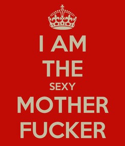 Poster: I AM THE SEXY MOTHER FUCKER
