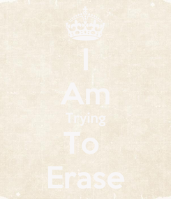 Poster: I Am Trying To   Erase