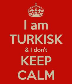 Poster: I am TURKISK & I don't KEEP CALM