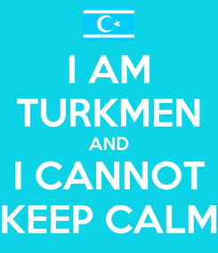 Poster: I AM TURKMEN AND I CANNOT KEEP CALM