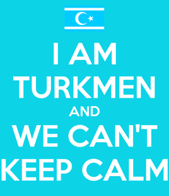 Poster: I AM TURKMEN AND WE CAN'T KEEP CALM