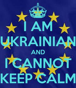 Poster: I AM UKRAINIAN AND I CANNOT KEEP CALM
