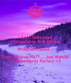Poster: I Am.....Unbroken  Unstoppable And Always Underestimated..... Don't Believe Me??......Just Watch!! <3 Imperfectly Perfect <3