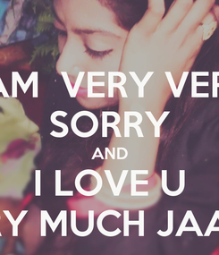 Poster: I AM  VERY VERY SORRY AND I LOVE U VERY MUCH JAANU