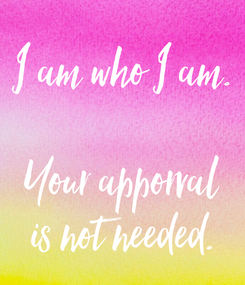 Poster: I am who I am.  Your apporval is not needed.