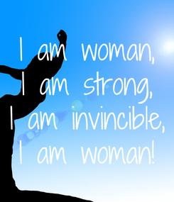 Poster: I am woman, I am strong, I am invincible, I am woman!