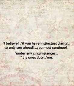 """Poster: """"I believe! ..""""if you have instinctual clarity!.. to only see ahead! ...you must continue!..  """"under any circumstances!.. """"it is ones duty!..""""me."""