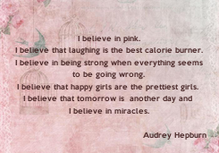 Poster: I believe in pink. I believe that laughing is the best calorie burner. I believe in being strong when everything seems to be going wrong. I believe that happy girls are the prettiest girls.