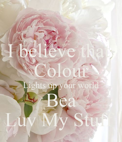 Poster: I believe that  Colour Lights up your world Bea Luv My Stuff