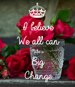 Poster: I believe  We all can  Make a  Big  Change