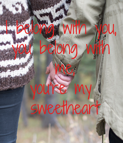 Poster: I belong with you, you belong with  me, you're my  sweetheart